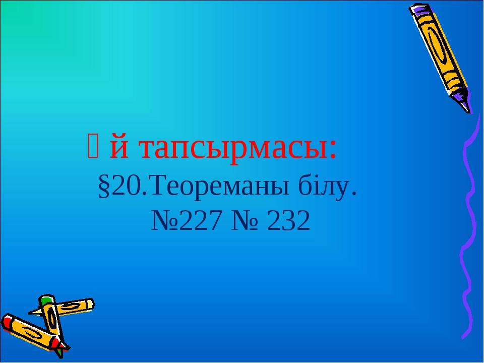 Үй тапсырмасы: §20.Теореманы білу. №227 № 232
