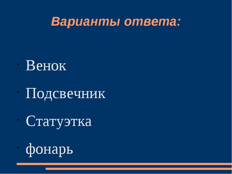 Варианты ответа: Венок Подсвечник Статуэтка фонарь