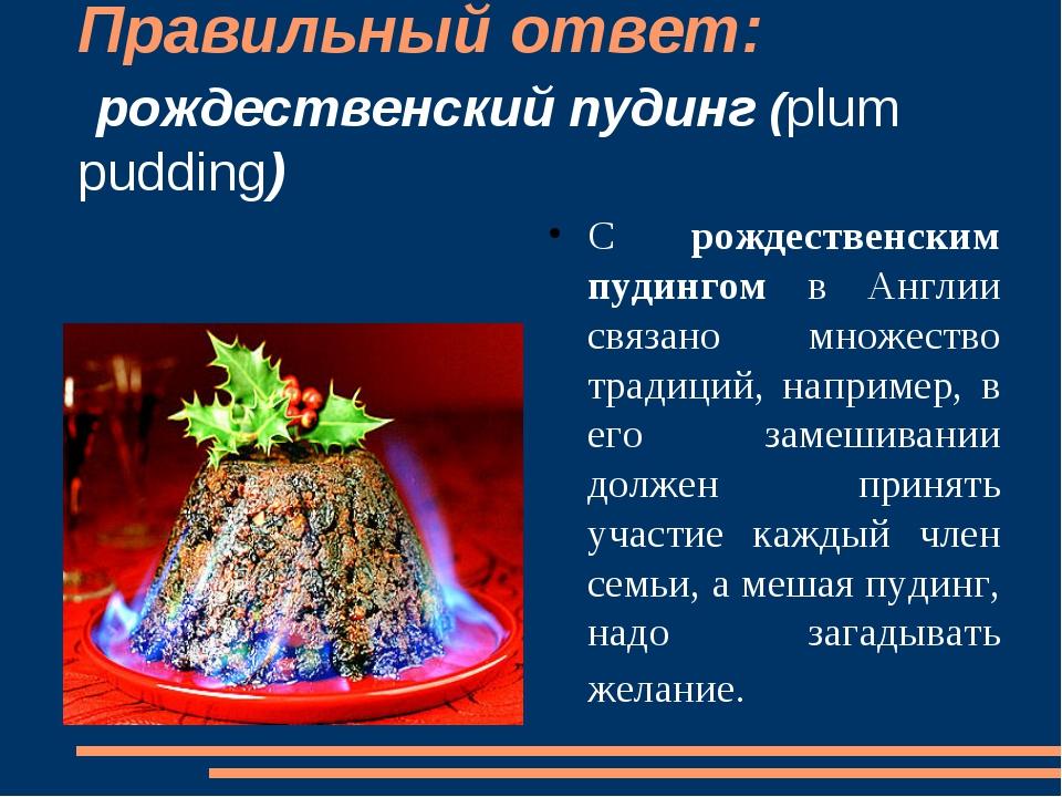 Правильный ответ: рождественский пудинг (plum pudding) С рождественским пудин...