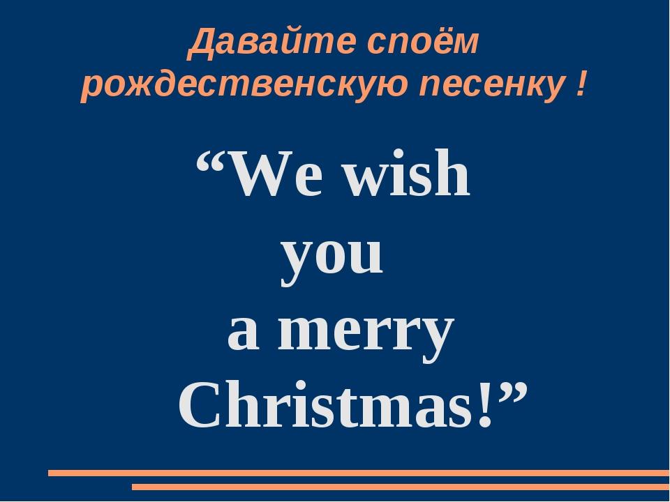 """Давайте споём pождественскую песенку ! """"We wish you a merry Christmas!"""""""