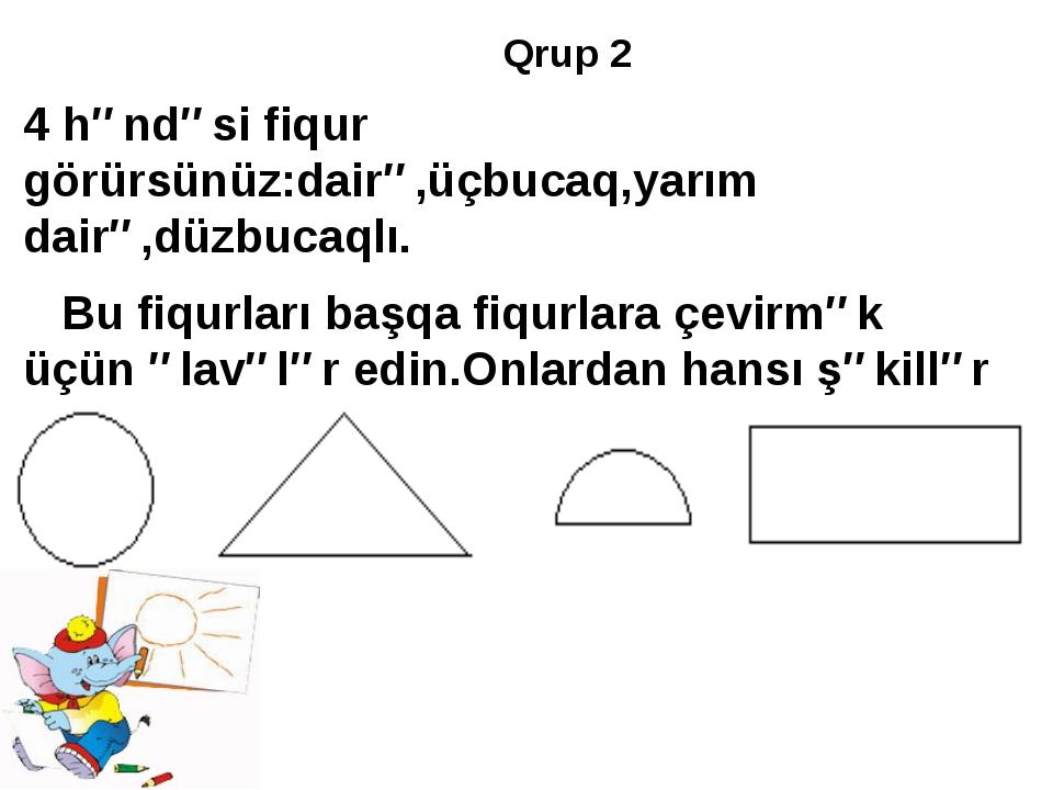 Qrup 2 4 həndəsi fiqur görürsünüz:dairə,üçbucaq,yarım dairə,düzbucaqlı. Bu fi...