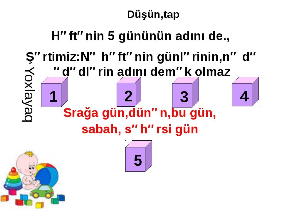 Düşün,tap Həftənin 5 gününün adını de., Şərtimiz:Nə həftənin günlərinin,nə də...