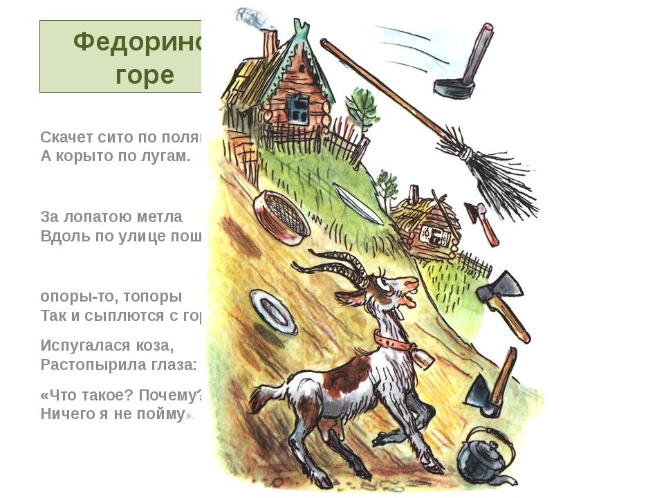 Федорино горе Скачет сито по полям, А корыто по лугам. За лопатою метла Вдоль...
