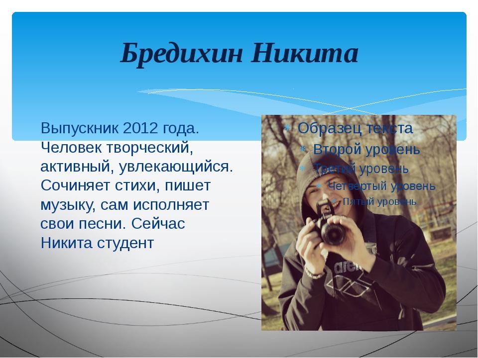 Бредихин Никита Выпускник 2012 года. Человек творческий, активный, увлекающий...