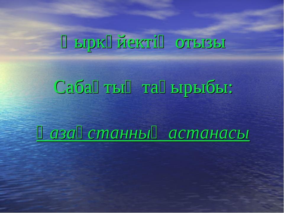Қыркүйектің отызы Сабақтың тақырыбы: Қазақстанның астанасы