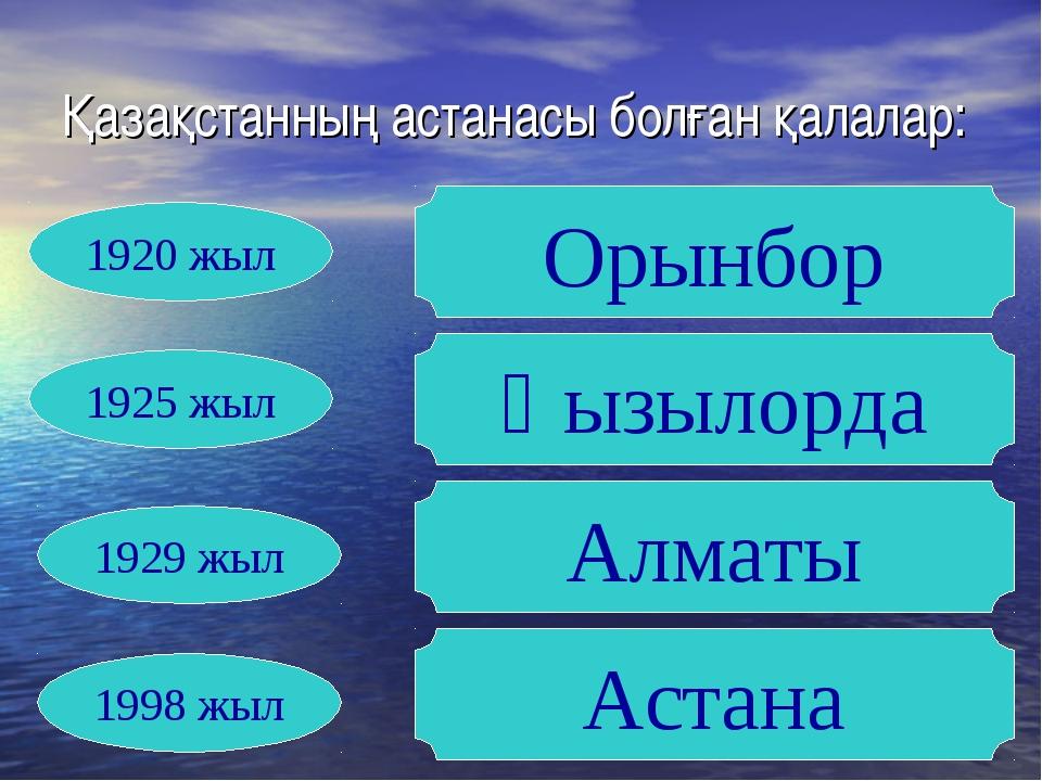 Қазақстанның астанасы болған қалалар: Орынбор Қызылорда Алматы Астана 1920 жы...