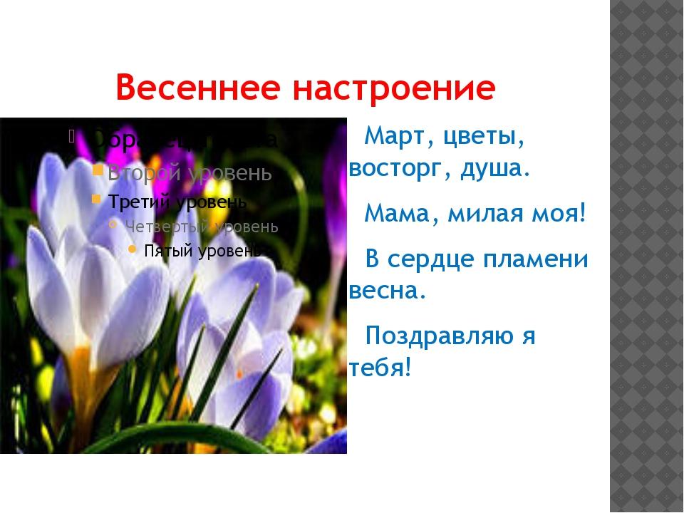 Весеннее настроение Март, цветы, восторг, душа. Мама, милая моя! В сердце пла...