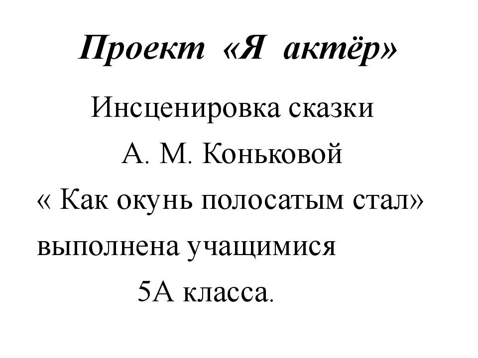 Проект «Я актёр» Инсценировка сказки А. М. Коньковой « Как окунь полосатым ст...