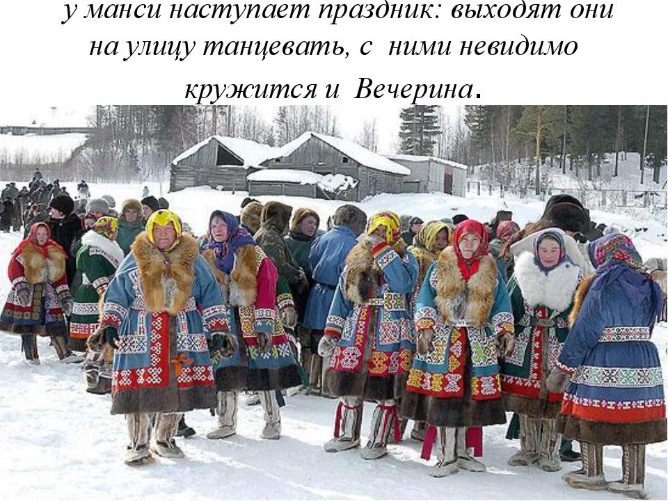 у манси наступает праздник: выходят они на улицу танцевать, с ними невидимо...