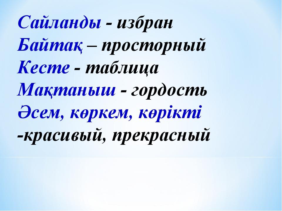 Сайланды - избран Байтақ – просторный Кесте - таблица Мақтаныш - гордость Әсе...