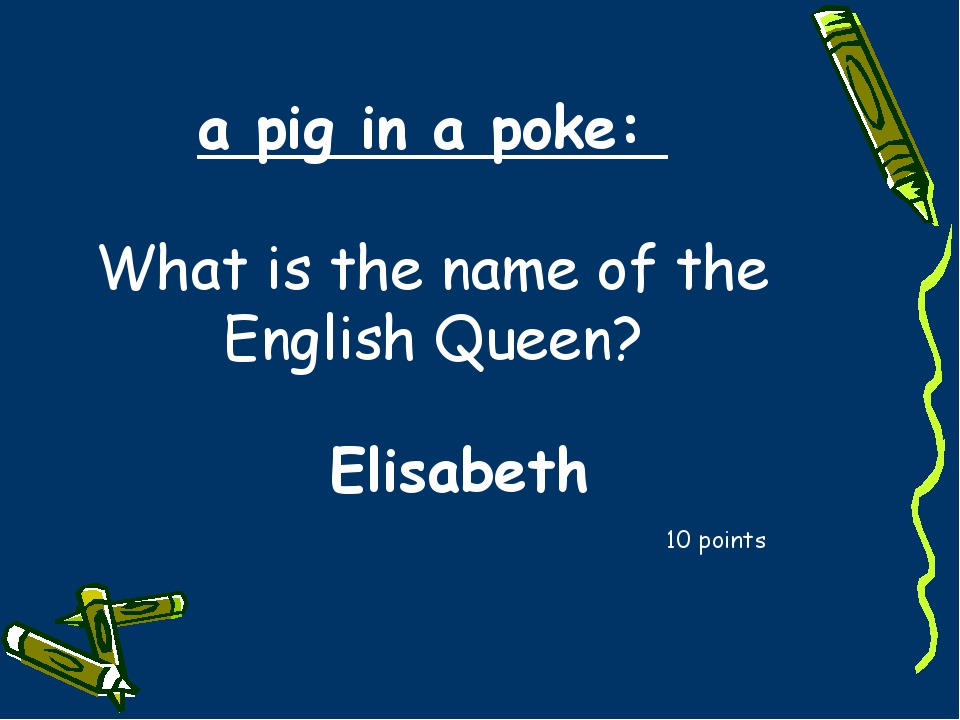 a pig in a poke: What is the name of the English Queen? 10 points Elisabeth