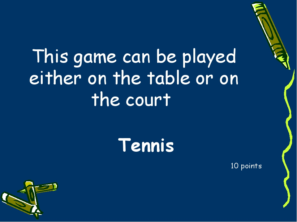 This game can be played either on the table or on the court 10 points Tennis