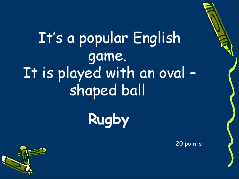It's a popular English game. It is played with an oval – shaped ball 20 point...