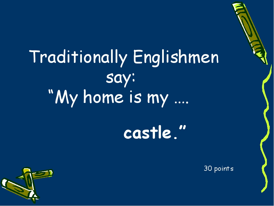 """Traditionally Englishmen say: """"My home is my …. 30 points castle."""""""
