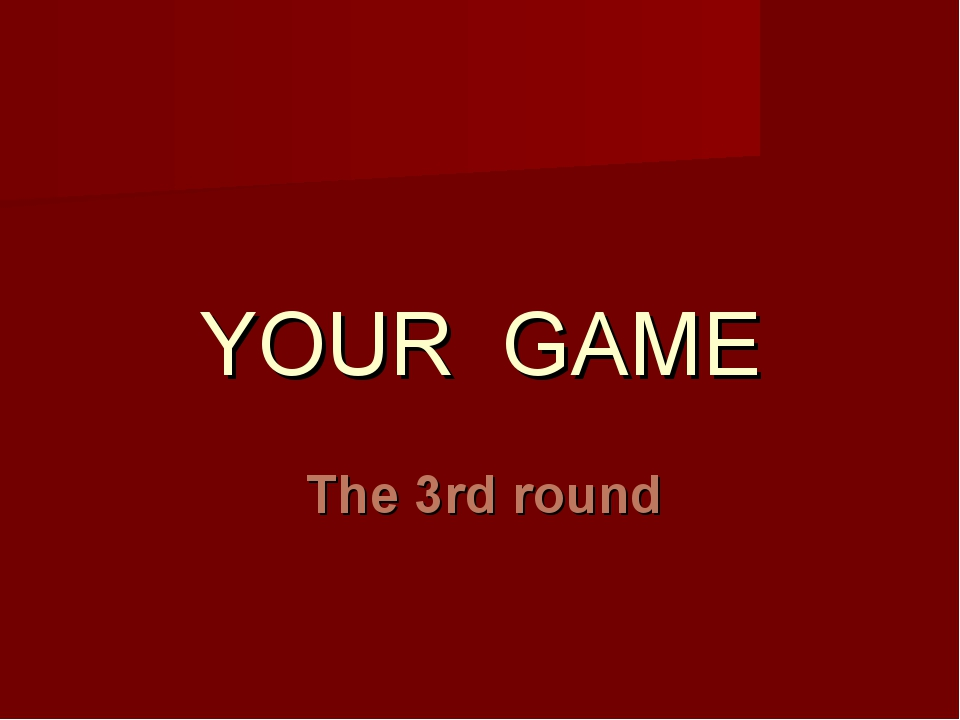 YOUR GAME The 3rd round