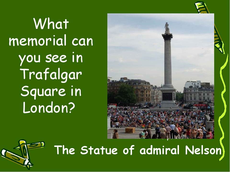 What memorial can you see in Trafalgar Square in London? 10 points The Statue...