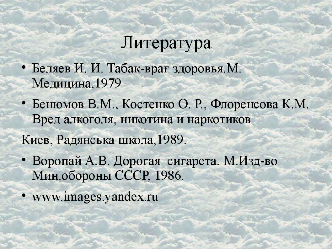 Литература . Беляев И. И. Табак-враг здоровья.М. Медицина,1979 Бенюмов В.М.,...