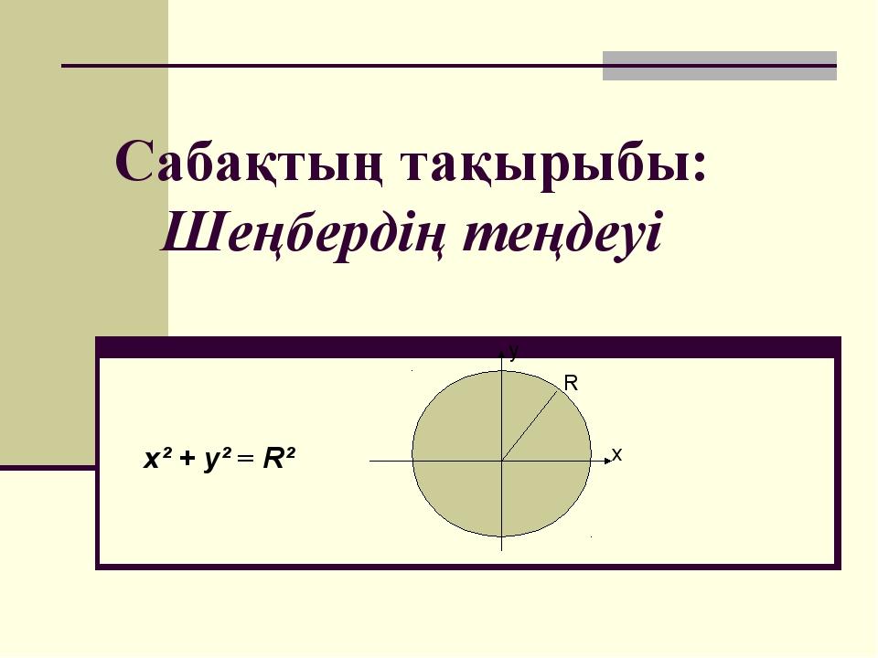 Сабақтың тақырыбы: Шеңбердің теңдеуі x² + y² = R² х у R