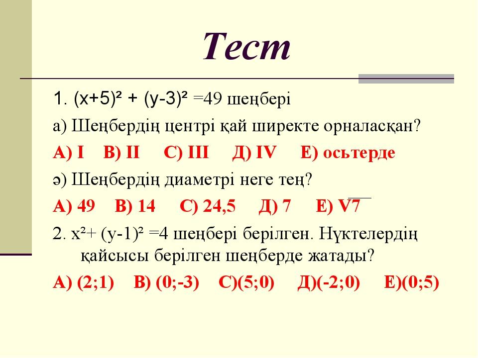 Тест 1. (х+5)² + (у-3)² =49 шеңбері а) Шеңбердің центрі қай ширекте орналасқа...