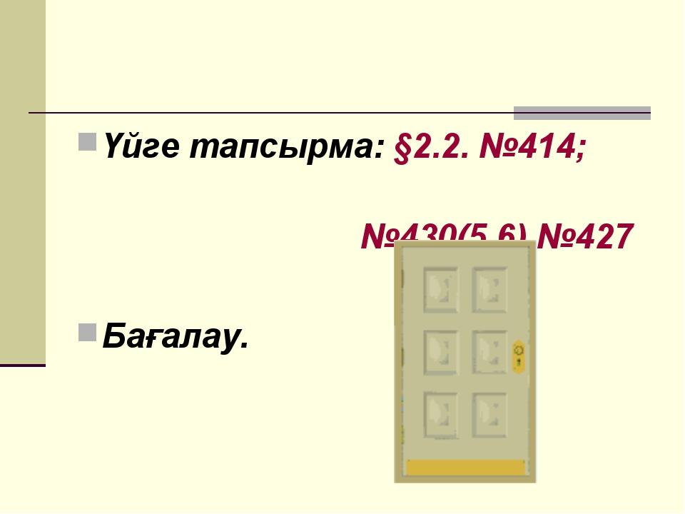 Үйге тапсырма: §2.2. №414; №430(5,6) №427 Бағалау.