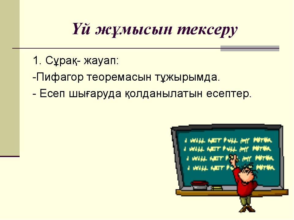 Үй жұмысын тексеру 1. Сұрақ- жауап: -Пифагор теоремасын тұжырымда. - Есеп шығ...
