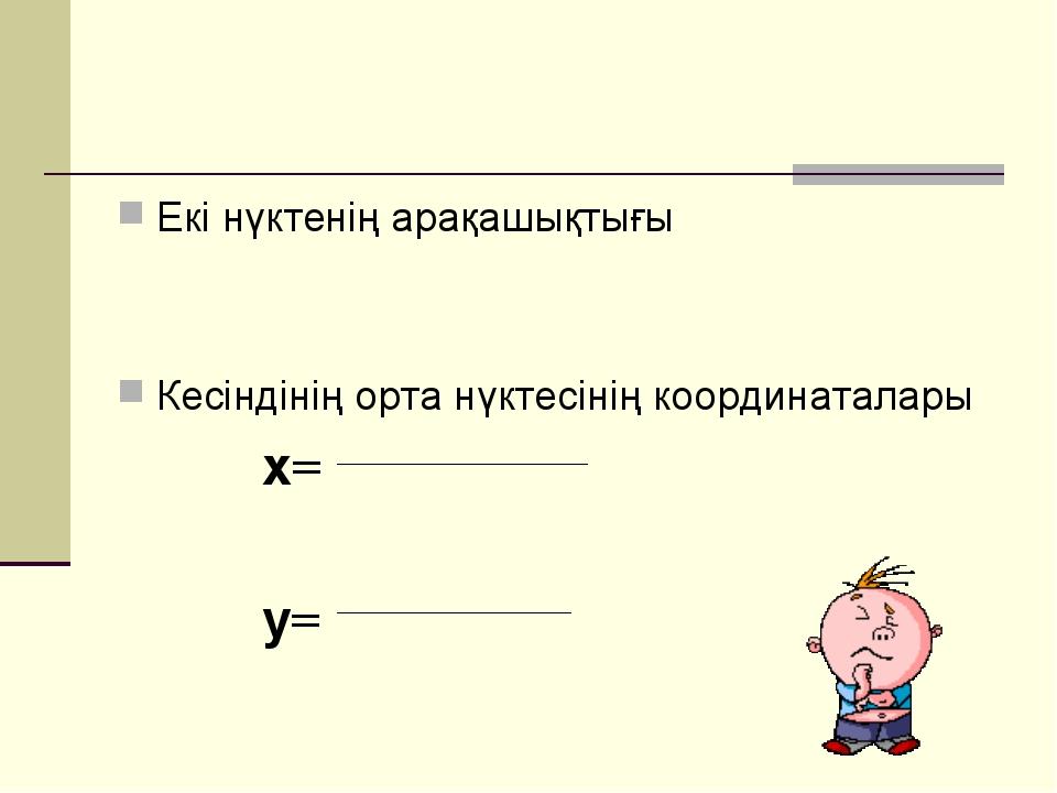 Екі нүктенің арақашықтығы Кесіндінің орта нүктесінің координаталары х= у=