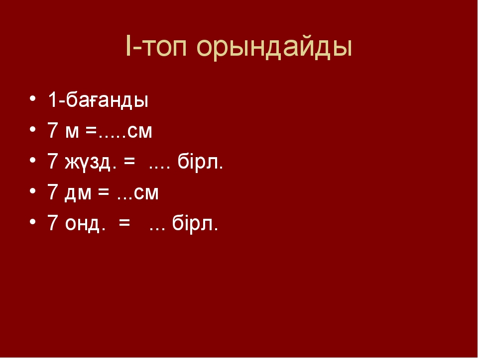 І-топ орындайды 1-бағанды 7 м =.....см 7 жүзд. = .... бірл. 7 дм = ...см 7 он...