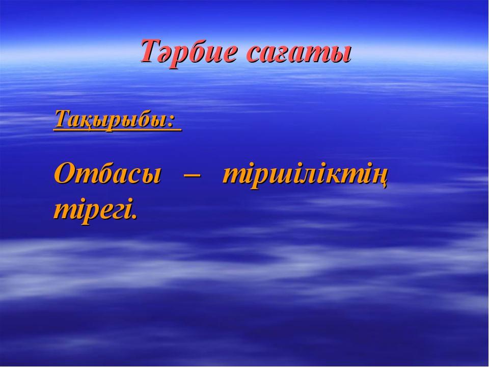 Тәрбие сағаты Тақырыбы: Отбасы – тіршіліктің тірегі.