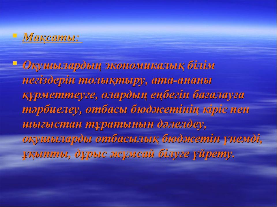 Мақсаты: Оқушылардың экономикалық білім негіздерін толықтыру, ата-ананы құрме...