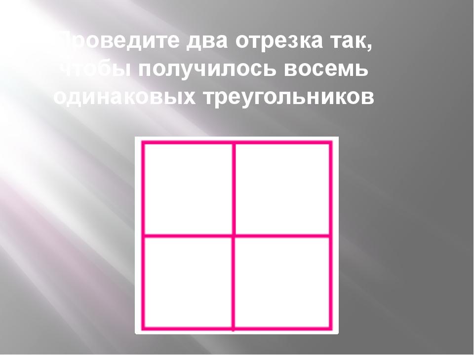 Проведите две прямые так, чтобы получилось восемь одинаковых треугольников
