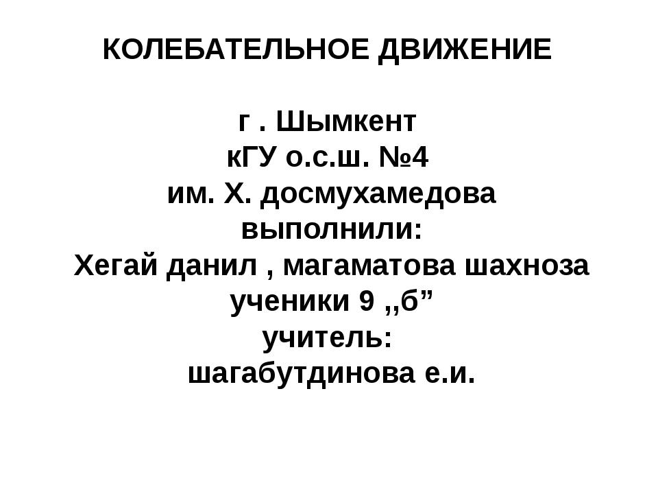 КОЛЕБАТЕЛЬНОЕ ДВИЖЕНИЕ г . Шымкент кГУ о.с.ш. №4 им. Х. досмухамедова выполни...