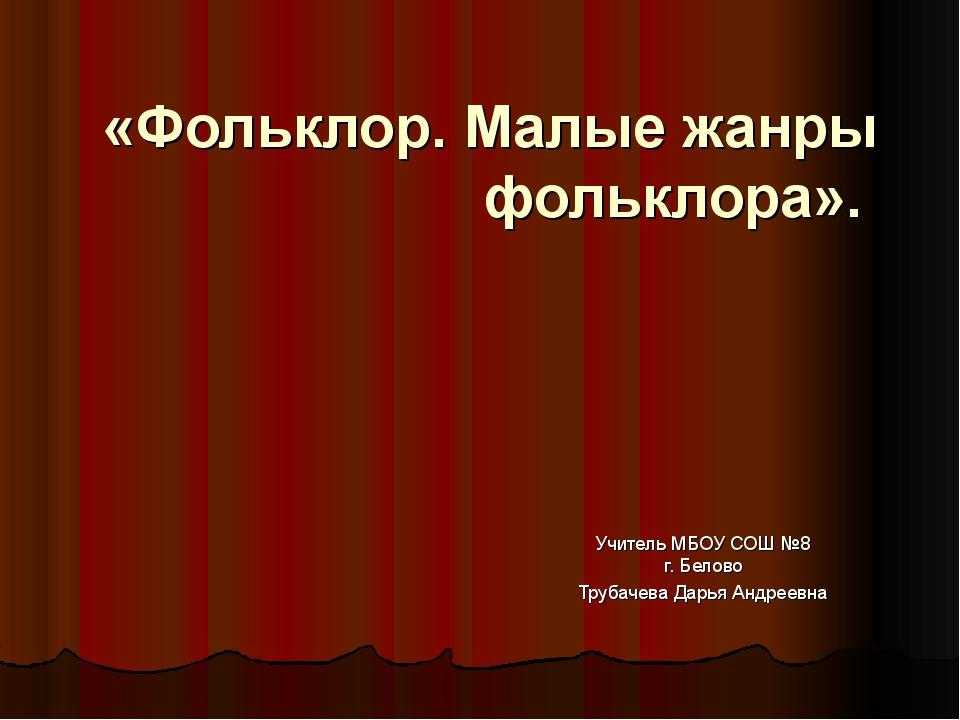 «Фольклор. Малые жанры фольклора». Учитель МБОУ СОШ №8 г. Белово Трубачева Да...