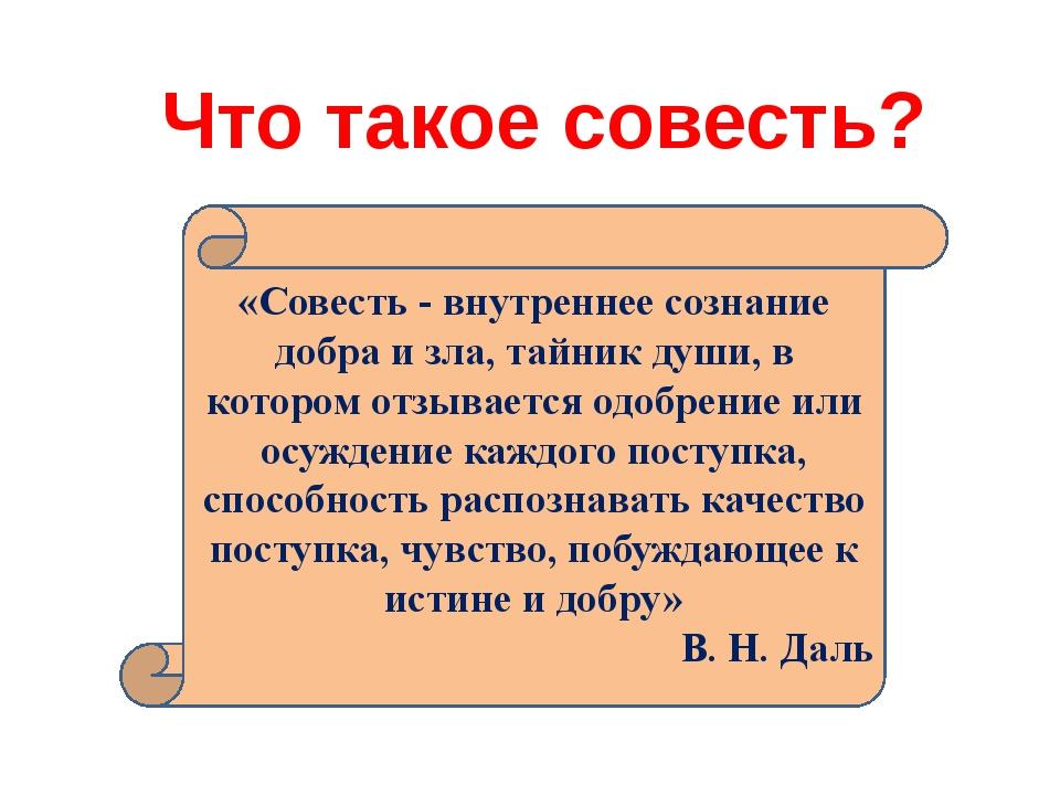 Что такое совесть? «Совесть - внутреннее сознание добра и зла, тайник души, в...