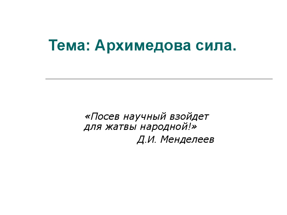 Тема: Архимедова сила. «Посев научный взойдет для жатвы народной!» Д.И. Менде...