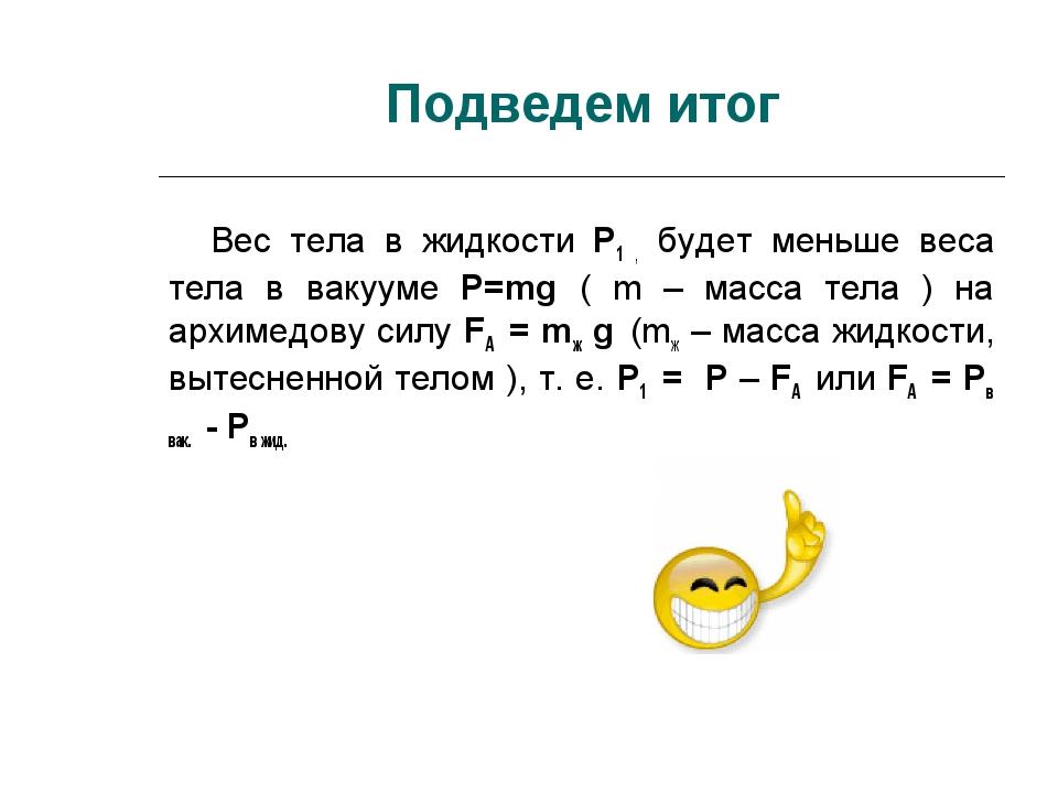 Подведем итог Вес тела в жидкости P1 , будет меньше веса тела в вакууме P=mg...