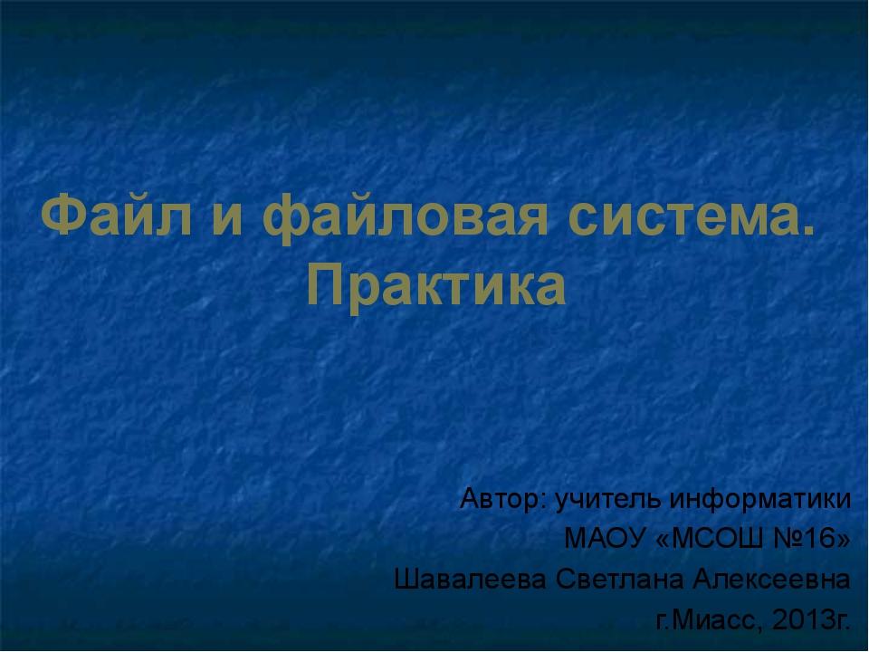 Файл и файловая система. Практика Автор: учитель информатики МАОУ «МСОШ №16»...