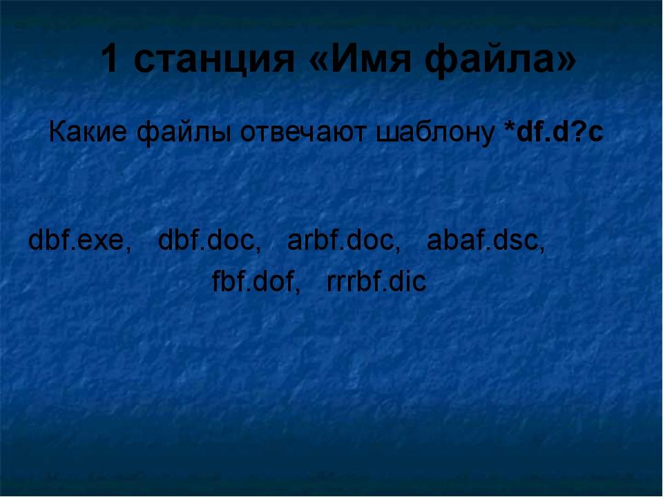 Какие файлы отвечают шаблону *df.d?c 1 станция «Имя файла» dbf.exe, dbf.doc,...