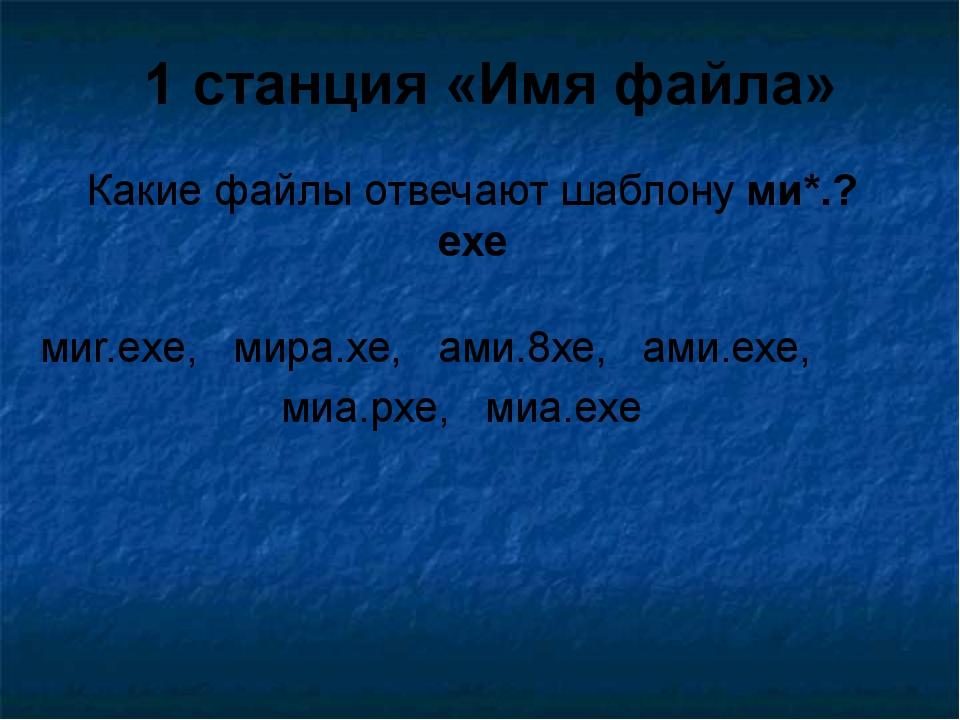 Какие файлы отвечают шаблону ми*.?ехе 1 станция «Имя файла» миr.exe, мира.хе,...