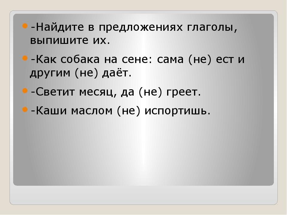 -Найдите в предложениях глаголы, выпишите их. -Как собака на сене: сама (не)...