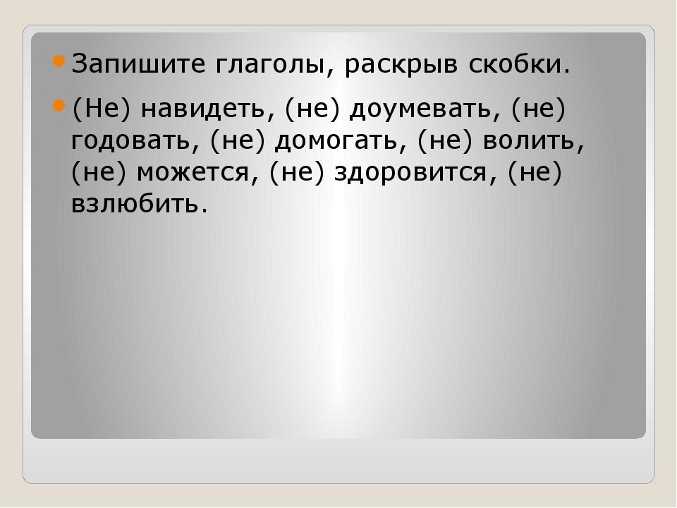 Запишите глаголы, раскрыв скобки. (Не) навидеть, (не) доумевать, (не) годова...