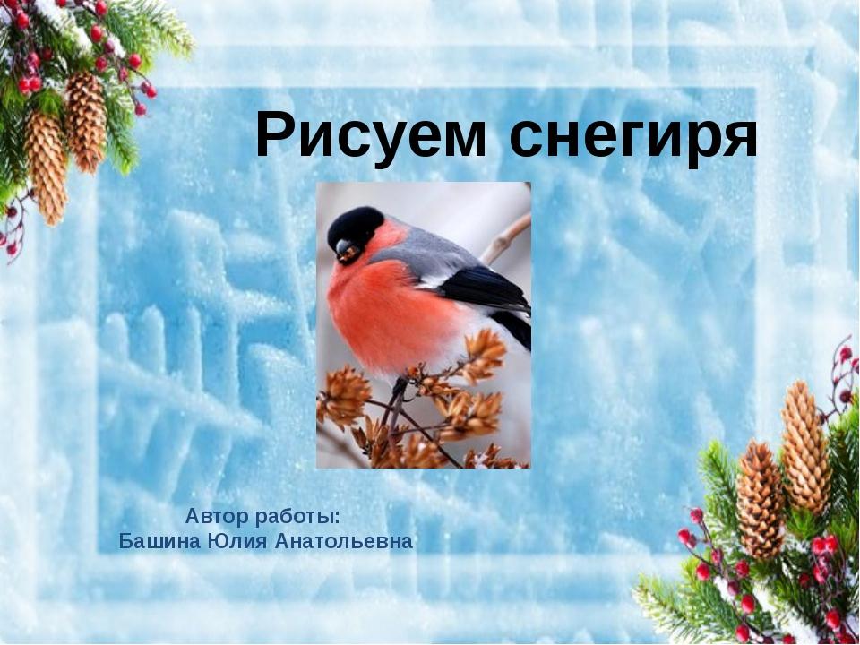 Рисуем снегиря Автор работы: Башина Юлия Анатольевна