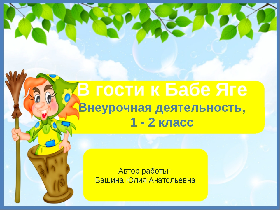 В гости к Бабе Яге Внеурочная деятельность, 1 - 2 класс Автор работы: Башина...