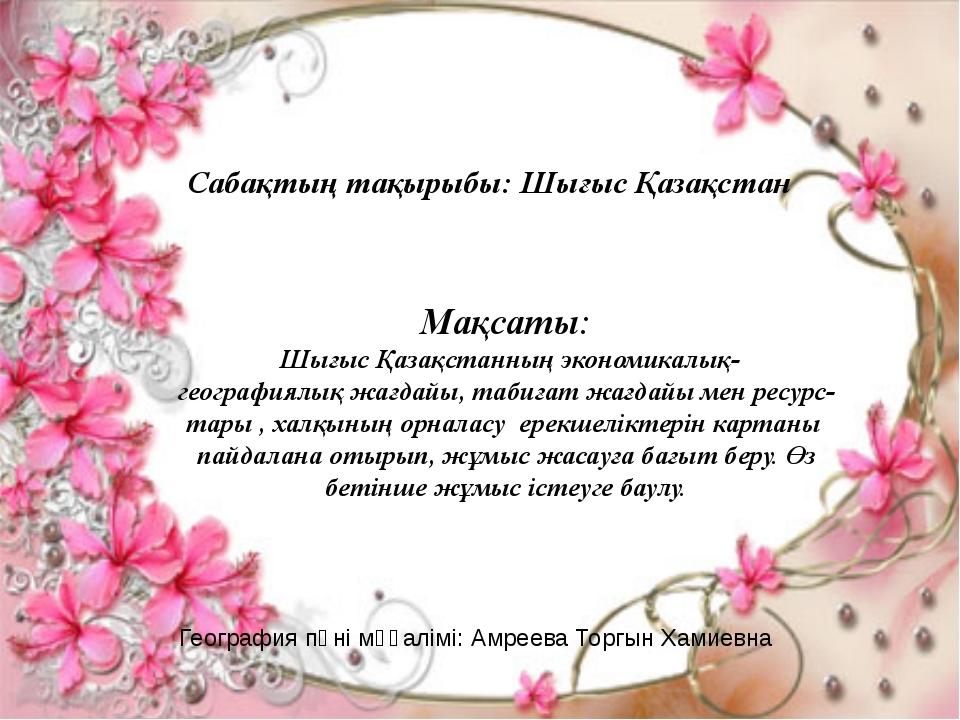 Сабақтың тақырыбы: Шығыс Қазақстан Мақсаты: Шығыс Қазақстанның экономикалық-...