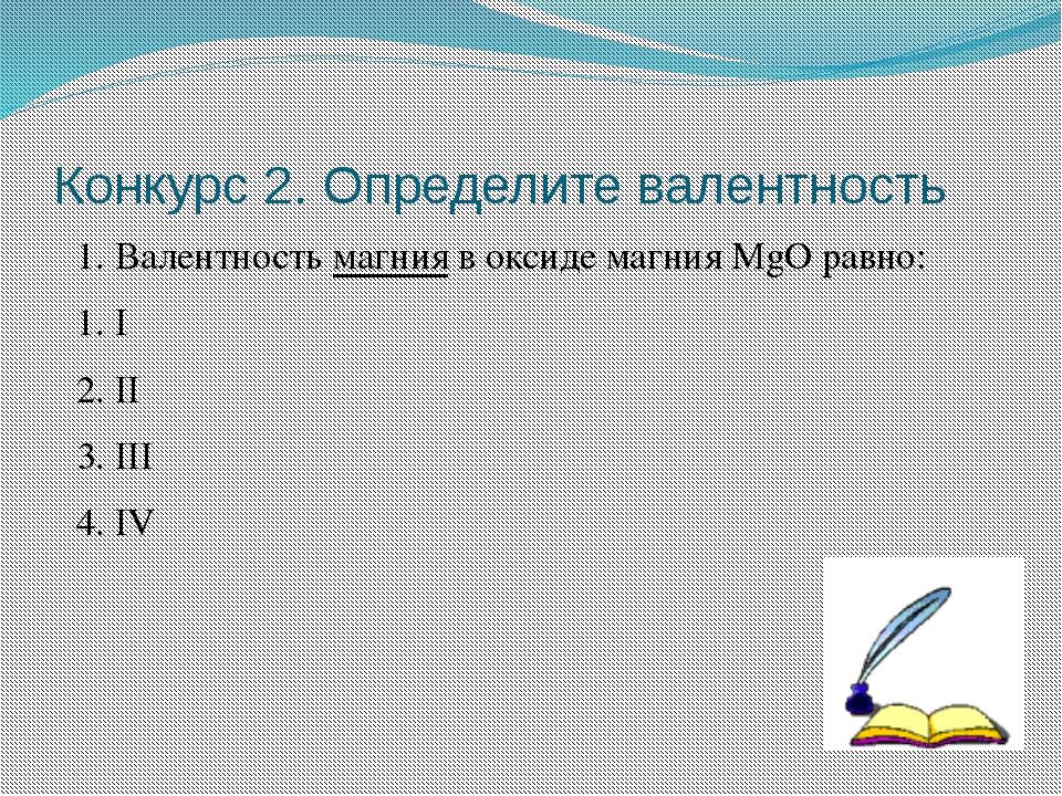 Конкурс 2. Определите валентность 1. Валентность магния в оксиде магния MgO р...