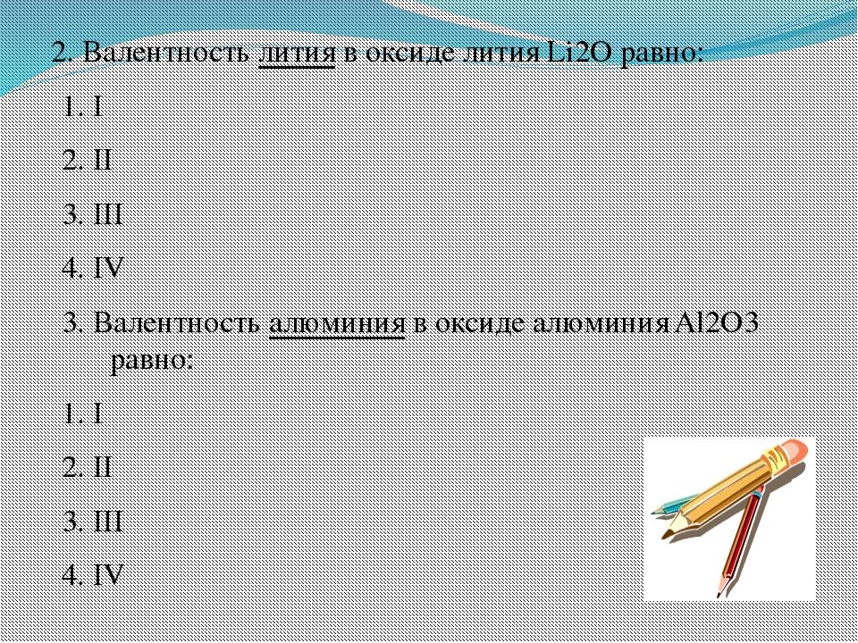 2. Валентность лития в оксиде лития Li2O равно: 1. I 2. II 3. III 4. IV 3. Ва...