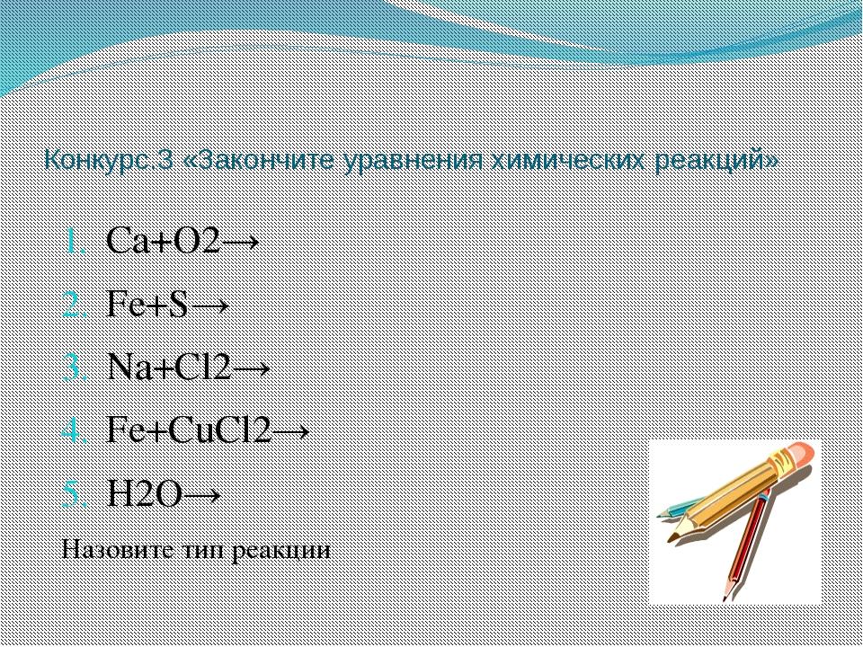 Конкурс.3 «Закончите уравнения химических реакций» Са+О2→ Fe+S→ Na+Cl2→ Fe+Cu...