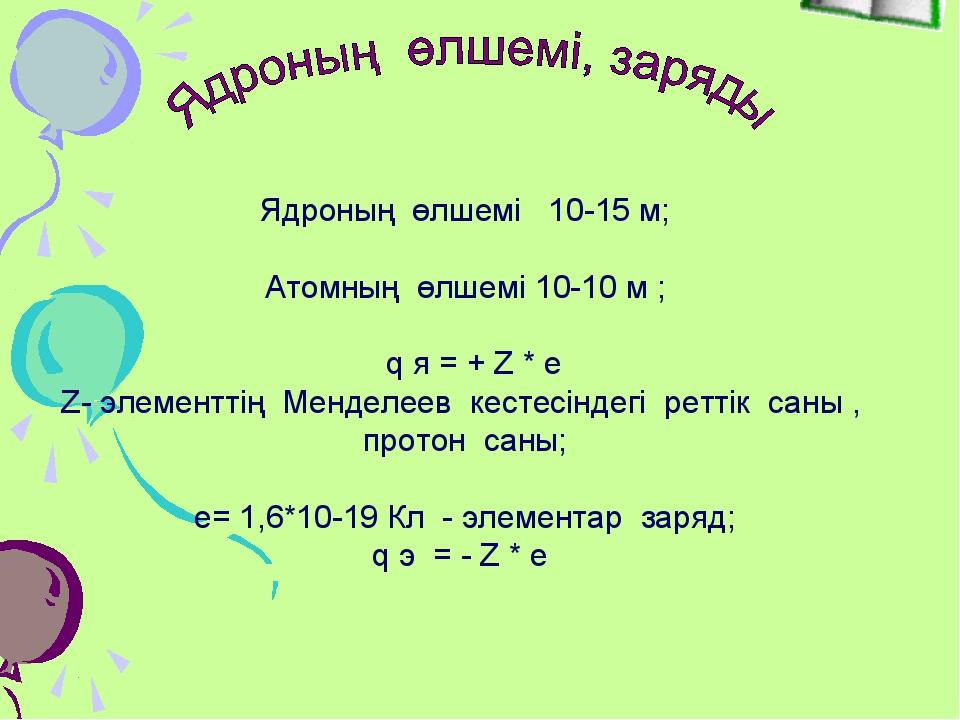 Ядроның өлшемі 10-15 м; Атомның өлшемі 10-10 м ; q я = + Z * e Z- элементтің...