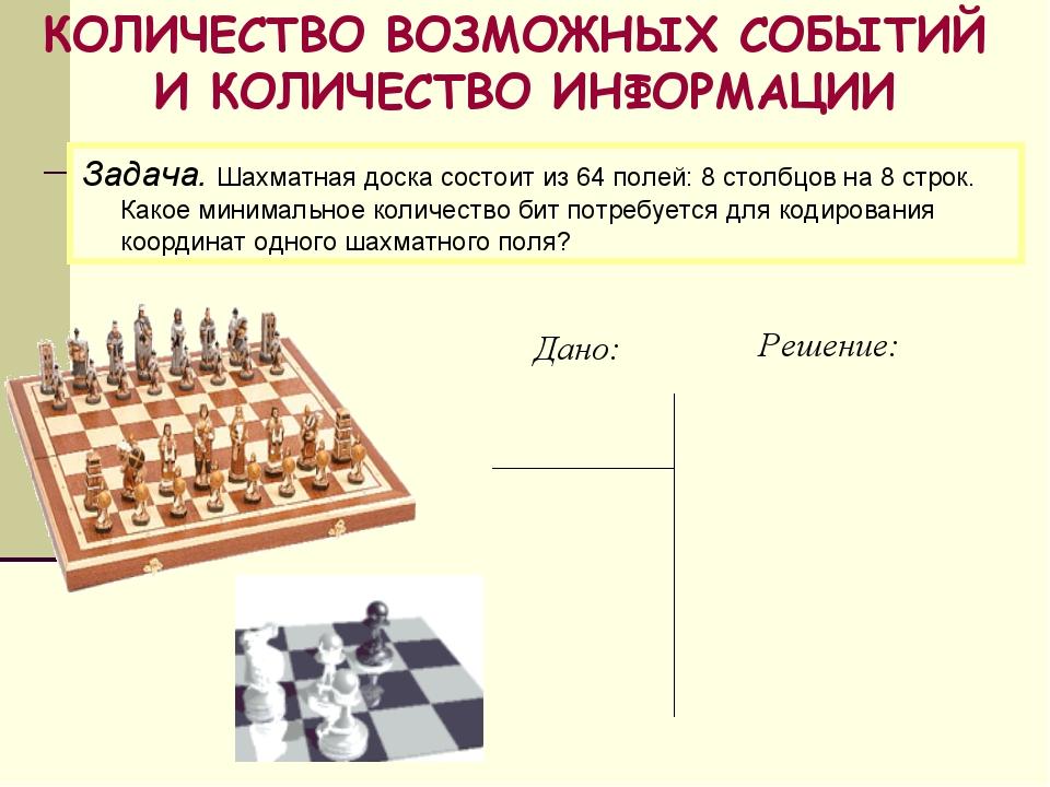 КОЛИЧЕСТВО ВОЗМОЖНЫХ СОБЫТИЙ И КОЛИЧЕСТВО ИНФОРМАЦИИ Задача. Шахматная доска...