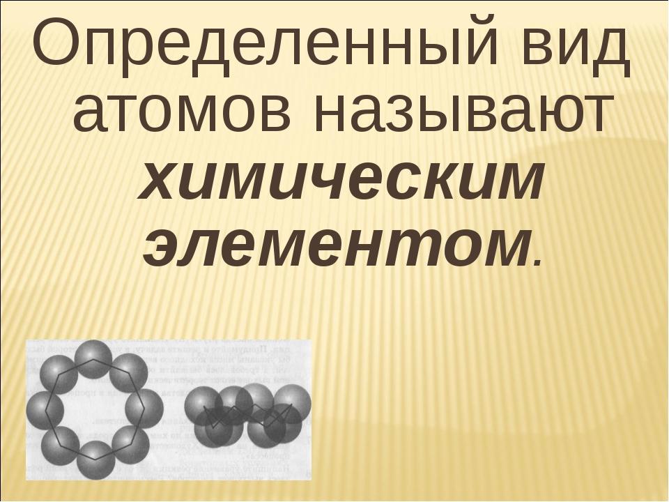 Определенный вид атомов называют химическим элементом.