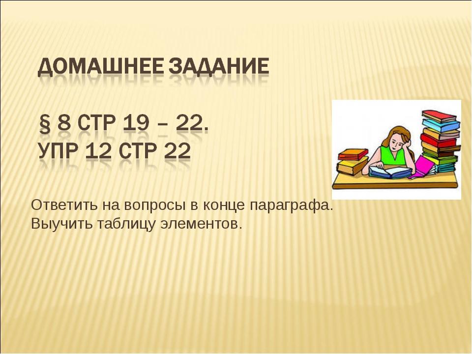 Ответить на вопросы в конце параграфа. Выучить таблицу элементов.